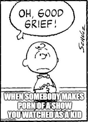 Just a bullet, just an event | WHEN SOMEBODY MAKES PORN OF A SHOW YOU WATCHED AS A KID | image tagged in charlie brown,porn,cartoon,comics/cartoons,rule 34,peanuts | made w/ Imgflip meme maker