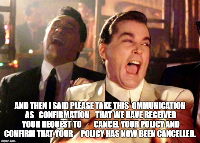 Good Fellas Hilarious Meme | AND THEN I SAID PLEASE TAKE THIS  OMMUNICATION AS   CONFIRMATION    THAT WE HAVE RECEIVED YOUR REQUEST TO        CANCEL YOUR POLICY AND CONF | image tagged in memes,good fellas hilarious | made w/ Imgflip meme maker