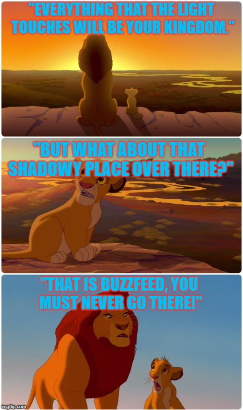 "Buzzfeed is Quite a Dark Place On The Interweb | ""EVERYTHING THAT THE LIGHT TOUCHES WILL BE YOUR KINGDOM."" ""BUT WHAT ABOUT THAT SHADOWY PLACE OVER THERE?"" ""THAT IS BUZZFEED, YOU MUST NEVER  