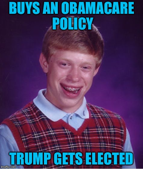 Bad Luck Brian Meme | BUYS AN OBAMACARE POLICY TRUMP GETS ELECTED | image tagged in memes,bad luck brian | made w/ Imgflip meme maker