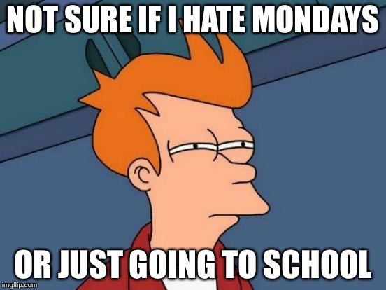 Futurama Fry Meme | NOT SURE IF I HATE MONDAYS OR JUST GOING TO SCHOOL | image tagged in memes,futurama fry | made w/ Imgflip meme maker