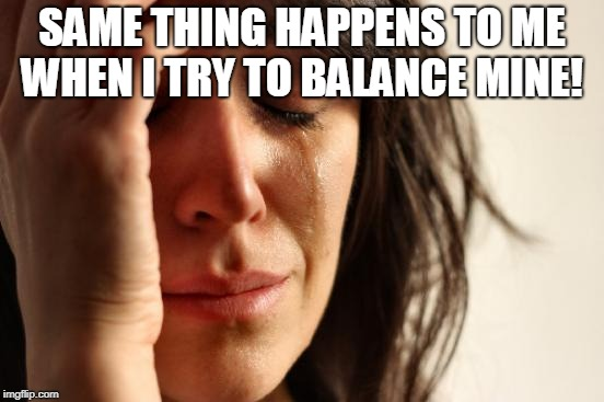 First World Problems Meme | SAME THING HAPPENS TO ME WHEN I TRY TO BALANCE MINE! | image tagged in memes,first world problems | made w/ Imgflip meme maker