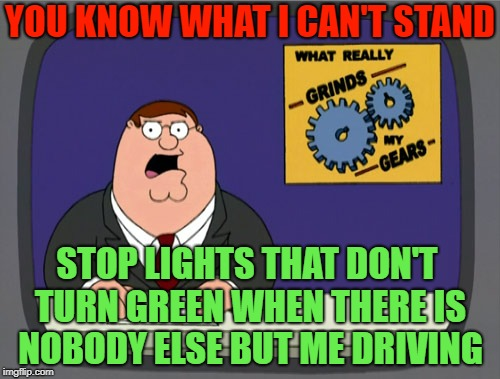How long do I have to freakin' wait? | YOU KNOW WHAT I CAN'T STAND STOP LIGHTS THAT DON'T TURN GREEN WHEN THERE IS NOBODY ELSE BUT ME DRIVING | image tagged in gears to the grind time,peter griffithith,ithies rule,to ith or not to ith memes | made w/ Imgflip meme maker