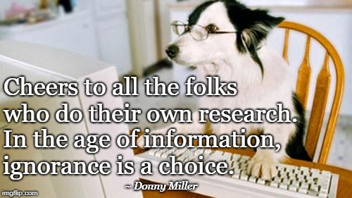 Dog computer | Cheers to all the folks who do their own research. In the age of information, ignorance is a choice. ~ Donny Miller | image tagged in dog computer | made w/ Imgflip meme maker