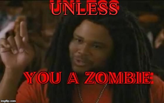 Zombie | UNLESS YOU A ZOMBIE | image tagged in zombie | made w/ Imgflip meme maker