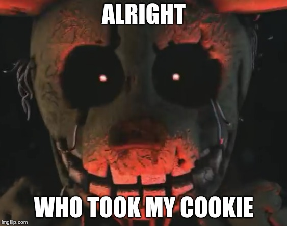 cookie | ALRIGHT WHO TOOK MY COOKIE | image tagged in fnaf 3,cookies,springtrap | made w/ Imgflip meme maker