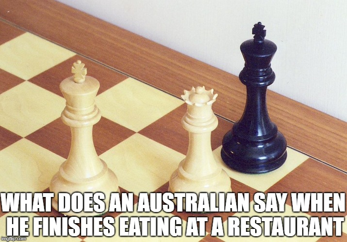 bad pun | WHAT DOES AN AUSTRALIAN SAY WHEN HE FINISHES EATING AT A RESTAURANT | image tagged in memes,funny,ssby,checkmate,chess | made w/ Imgflip meme maker