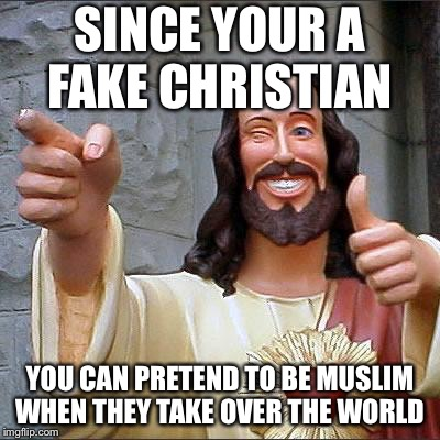 Buddy Christ Meme | SINCE YOUR A FAKE CHRISTIAN YOU CAN PRETEND TO BE MUSLIM WHEN THEY TAKE OVER THE WORLD | image tagged in memes,buddy christ | made w/ Imgflip meme maker