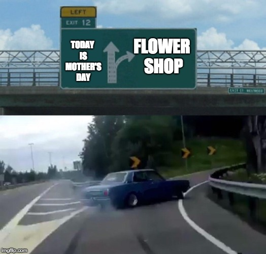 Left Exit 12 Off Ramp Meme | TODAY IS MOTHER'S DAY FLOWER SHOP | image tagged in memes,left exit 12 off ramp | made w/ Imgflip meme maker