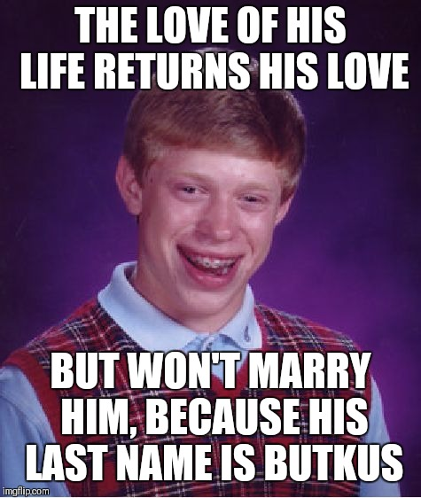 At last! Brian's last name revealed! | THE LOVE OF HIS LIFE RETURNS HIS LOVE BUT WON'T MARRY HIM, BECAUSE HIS LAST NAME IS BUTKUS | image tagged in memes,bad luck brian | made w/ Imgflip meme maker