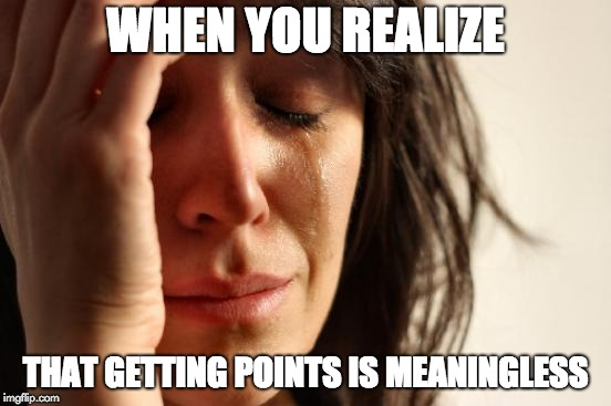 First World Problems Meme | WHEN YOU REALIZE THAT GETTING POINTS IS MEANINGLESS | image tagged in memes,first world problems | made w/ Imgflip meme maker