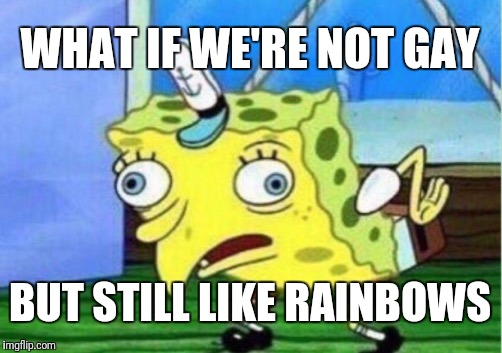 Mocking Spongebob Meme | WHAT IF WE'RE NOT GAY BUT STILL LIKE RAINBOWS | image tagged in memes,mocking spongebob | made w/ Imgflip meme maker