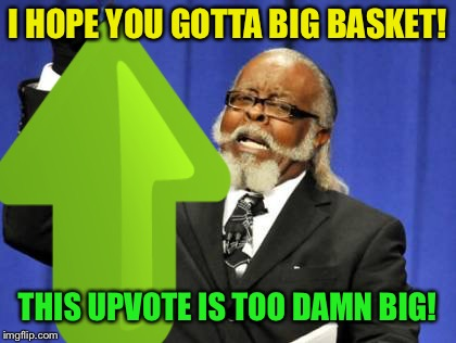 I HOPE YOU GOTTA BIG BASKET! THIS UPVOTE IS TOO DAMN BIG! | made w/ Imgflip meme maker