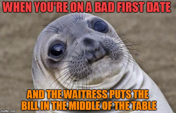 Awkward Moment Sealion Meme | WHEN YOU'RE ON A BAD FIRST DATE AND THE WAITRESS PUTS THE BILL IN THE MIDDLE OF THE TABLE | image tagged in memes,awkward moment sealion | made w/ Imgflip meme maker