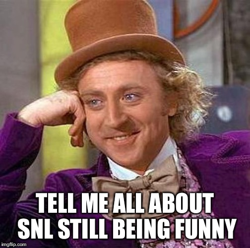 Creepy Condescending Wonka Meme | TELL ME ALL ABOUT SNL STILL BEING FUNNY | image tagged in memes,creepy condescending wonka | made w/ Imgflip meme maker