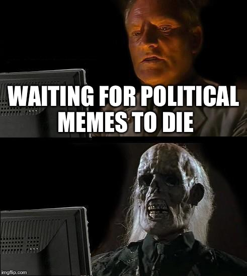Ill Just Wait Here Meme | WAITING FOR POLITICAL MEMES TO DIE | image tagged in memes,ill just wait here | made w/ Imgflip meme maker