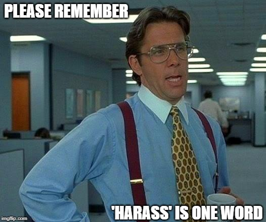 Office Etiquette  | PLEASE REMEMBER 'HARASS' IS ONE WORD | image tagged in memes,that would be great | made w/ Imgflip meme maker