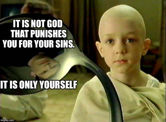 IT IS NOT GOD THAT PUNISHES YOU FOR YOUR SINS. IT IS ONLY YOURSELF | made w/ Imgflip meme maker