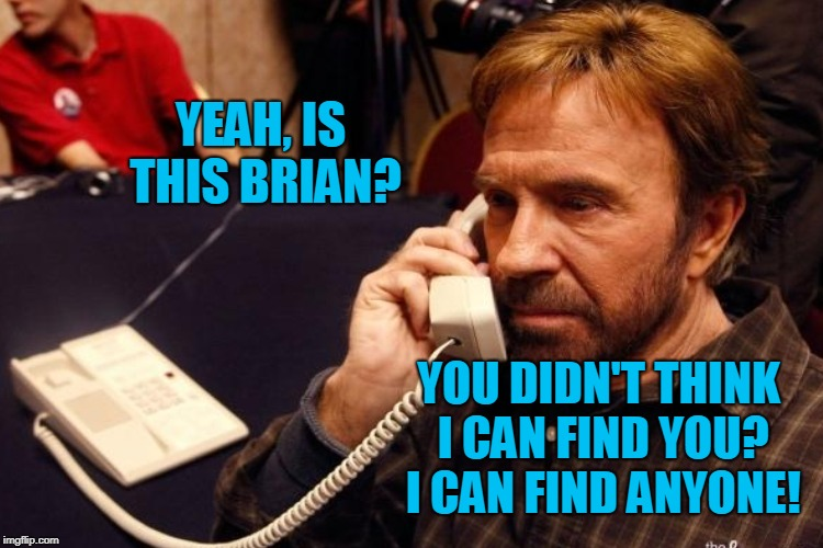 YEAH, IS THIS BRIAN? YOU DIDN'T THINK I CAN FIND YOU? I CAN FIND ANYONE! | made w/ Imgflip meme maker