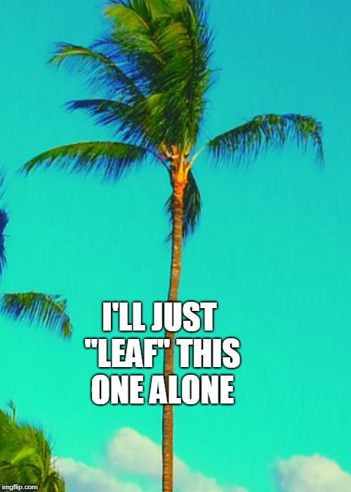 "I'LL JUST ""LEAF"" THIS ONE ALONE 