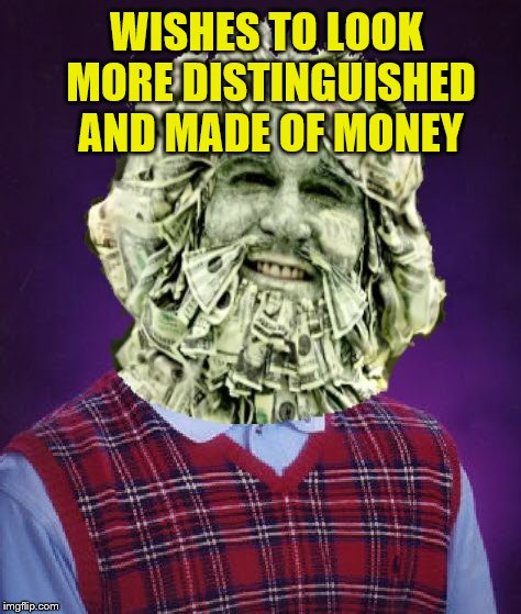 WISHES TO LOOK MORE DISTINGUISHED AND MADE OF MONEY | made w/ Imgflip meme maker