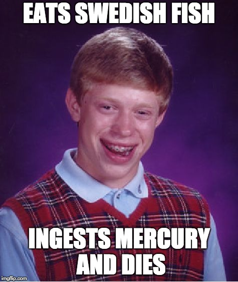 Bad Luck Brian Meme | EATS SWEDISH FISH INGESTS MERCURY AND DIES | image tagged in memes,bad luck brian | made w/ Imgflip meme maker