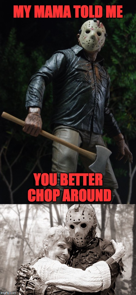 Happy Mother's Day! | MY MAMA TOLD ME YOU BETTER CHOP AROUND | image tagged in memes,jason,happy mother's day | made w/ Imgflip meme maker