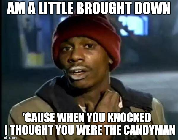 Don't Get Strung-Out By the Way I Look. | AM A LITTLE BROUGHT DOWN 'CAUSE WHEN YOU KNOCKED   I THOUGHT YOU WERE THE CANDYMAN | image tagged in memes,y'all got any more of that,candyman,rocky horror picture show | made w/ Imgflip meme maker