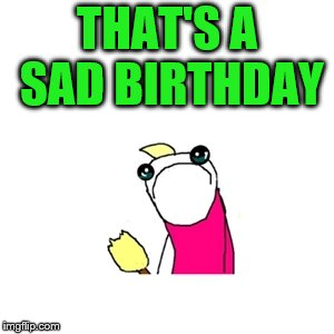 THAT'S A SAD BIRTHDAY | made w/ Imgflip meme maker