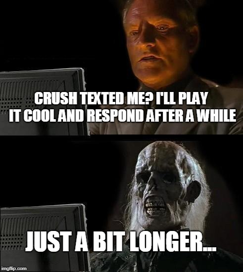 Ill Just Wait Here Meme | CRUSH TEXTED ME? I'LL PLAY IT COOL AND RESPOND AFTER A WHILE JUST A BIT LONGER... | image tagged in memes,ill just wait here | made w/ Imgflip meme maker