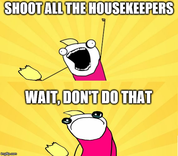 SHOOT ALL THE HOUSEKEEPERS WAIT, DON'T DO THAT | made w/ Imgflip meme maker
