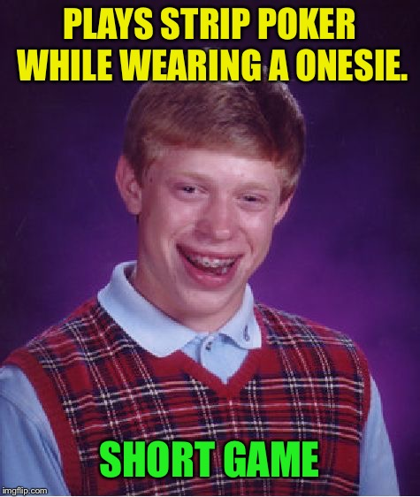 Bad Luck Brian Meme | PLAYS STRIP POKER WHILE WEARING A ONESIE. SHORT GAME | image tagged in memes,bad luck brian | made w/ Imgflip meme maker