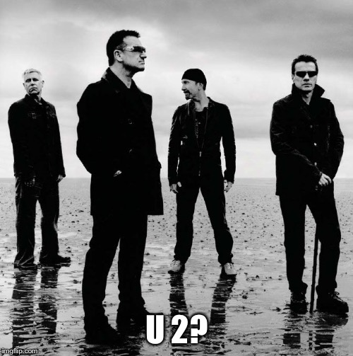 U 2? | made w/ Imgflip meme maker