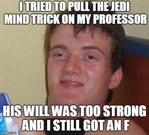 10 Guy Meme | I TRIED TO PULL THE JEDI MIND TRICK ON MY PROFESSOR HIS WILL WAS TOO STRONG AND I STILL GOT AN F | image tagged in memes,10 guy | made w/ Imgflip meme maker