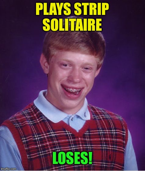 Bad Luck Brian Meme | PLAYS STRIP SOLITAIRE LOSES! | image tagged in memes,bad luck brian | made w/ Imgflip meme maker