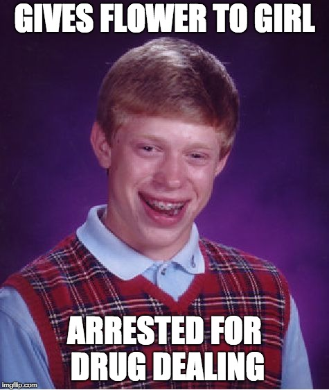 Bad Luck Brian Meme | GIVES FLOWER TO GIRL ARRESTED FOR DRUG DEALING | image tagged in memes,bad luck brian | made w/ Imgflip meme maker