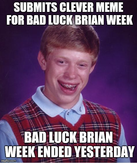 Bad Luck Brian Week: Too Late | SUBMITS CLEVER MEME FOR BAD LUCK BRIAN WEEK BAD LUCK BRIAN WEEK ENDED YESTERDAY | image tagged in memes,bad luck brian,bad luck brian week | made w/ Imgflip meme maker
