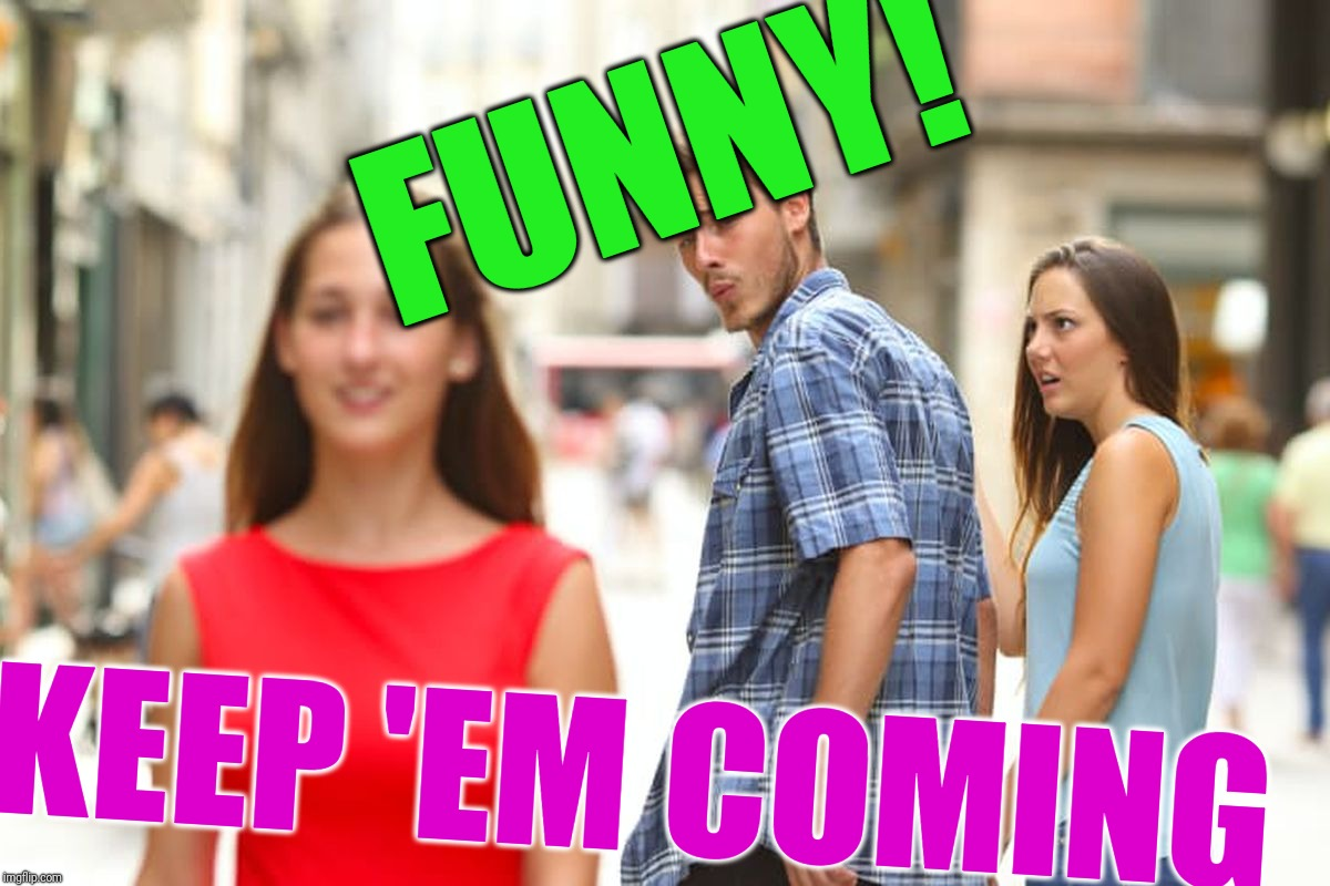 Distracted Boyfriend Meme | FUNNY! KEEP 'EM COMING | image tagged in memes,distracted boyfriend | made w/ Imgflip meme maker
