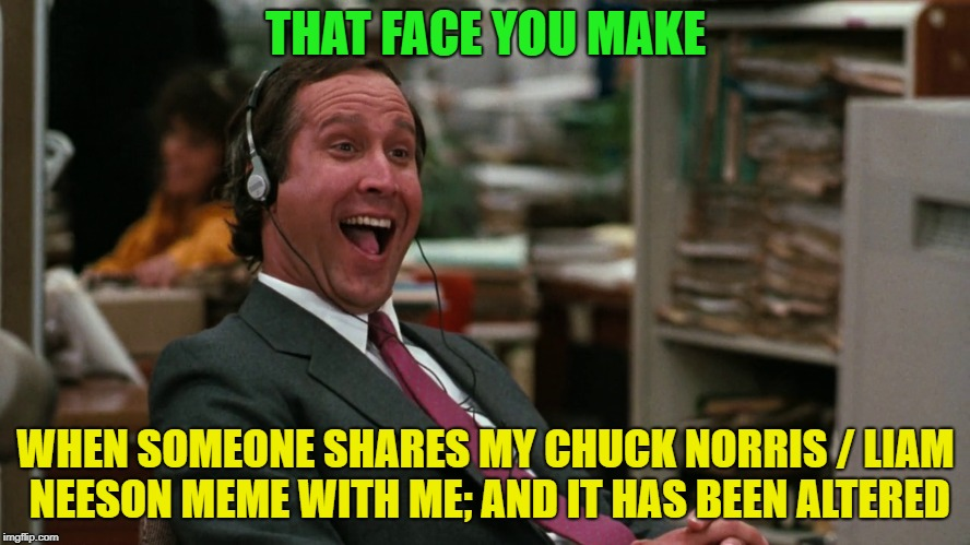 Worse than reposting | THAT FACE YOU MAKE WHEN SOMEONE SHARES MY CHUCK NORRIS / LIAM NEESON MEME WITH ME; AND IT HAS BEEN ALTERED | image tagged in memes,funny,your mom | made w/ Imgflip meme maker