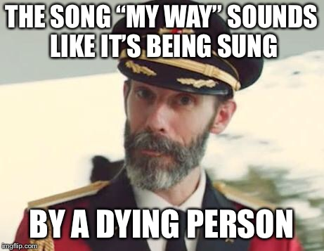 "Captain Obvious | THE SONG ""MY WAY"" SOUNDS LIKE IT'S BEING SUNG BY A DYING PERSON 