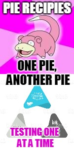 PIE RECIPIES TESTING ONE AT A TIME ONE PIE, ANOTHER PIE | made w/ Imgflip meme maker