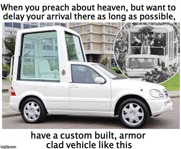 Heaven Can Wait | When you preach about heaven, but want to delay your arrival there as long as possible, have a custom built, armor clad vehicle like this | image tagged in pope,vehicle,heaven | made w/ Imgflip meme maker
