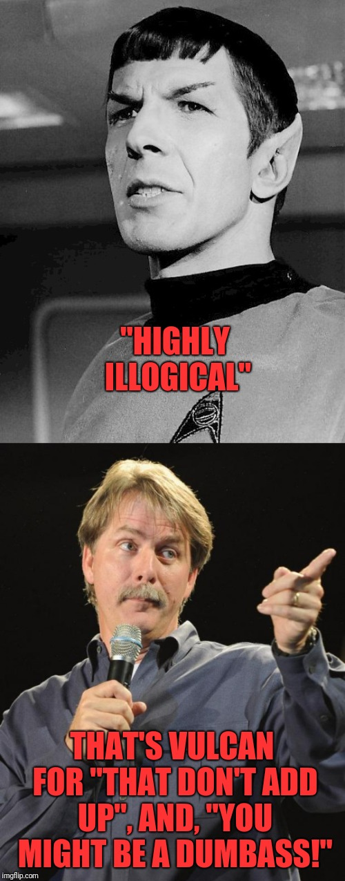 "Mr. Spock  | ""HIGHLY ILLOGICAL"" THAT'S VULCAN FOR ""THAT DON'T ADD UP"", AND, ""YOU MIGHT BE A DUMBASS!"" 