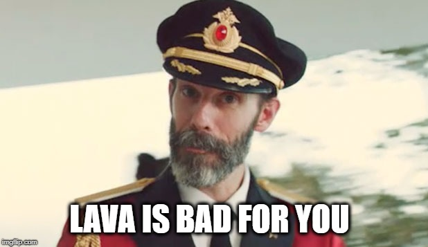 captain obvious  | LAVA IS BAD FOR YOU | image tagged in captain obvious,lava,hawaii,earth changes,bad joke eel,what if i told you | made w/ Imgflip meme maker