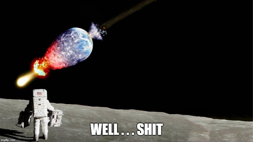 Well Shit | WELL . . . SHIT | image tagged in space,meteor,planet earth,armageddon,astronaut,moon | made w/ Imgflip meme maker