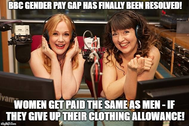 BBC Gender Pay Gap Solved! | BBC GENDER PAY GAP HAS FINALLY BEEN RESOLVED! WOMEN GET PAID THE SAME AS MEN - IF THEY GIVE UP THEIR CLOTHING ALLOWANCE! | image tagged in bbc gender pay gap solved | made w/ Imgflip meme maker