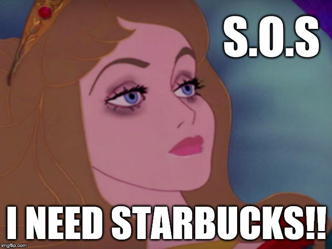 Sleeping beauty | S.O.S I NEED STARBUCKS!! | image tagged in sleeping beauty | made w/ Imgflip meme maker