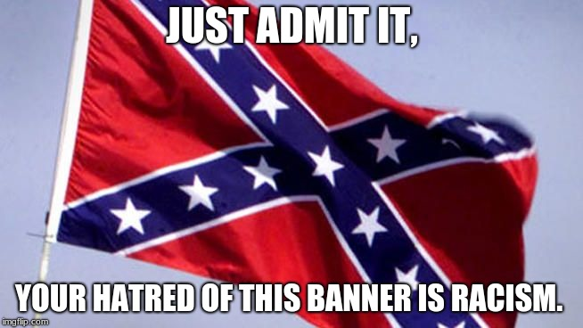 Confederate Flag |  JUST ADMIT IT, YOUR HATRED OF THIS BANNER IS RACISM. | image tagged in confederate flag | made w/ Imgflip meme maker