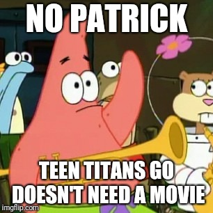 No Patrick Meme | NO PATRICK TEEN TITANS GO DOESN'T NEED A MOVIE | image tagged in memes,no patrick,teen titans go | made w/ Imgflip meme maker
