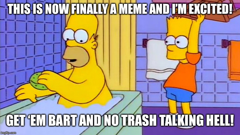 bart hitting homer with a chair | THIS IS NOW FINALLY A MEME AND I'M EXCITED! GET 'EM BART AND NO TRASH TALKING HELL! | image tagged in bart hitting homer with a chair | made w/ Imgflip meme maker
